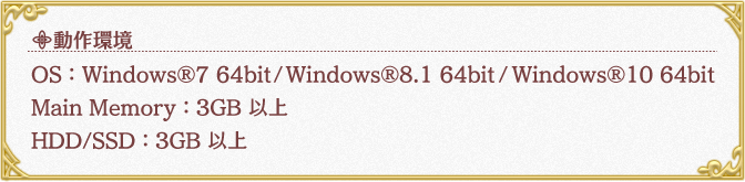動作環境OS:Windows®7 64bit / Windows®8.1 64bit / Windows®10 64bit Main Memory:3GB 以上 HDD/SSD:3GB 以上